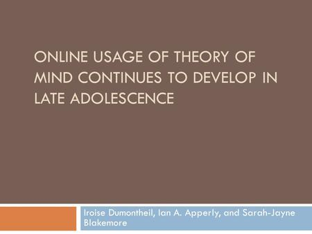 ONLINE USAGE OF THEORY OF MIND CONTINUES TO DEVELOP IN LATE ADOLESCENCE Iroise Dumontheil, Ian A. Apperly, and Sarah-Jayne Blakemore.