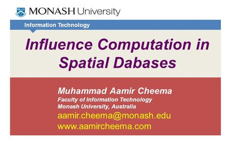 Information Technology Influence Computation in Spatial Dabases Muhammad Aamir Cheema Faculty of Information Technology Monash University, Australia