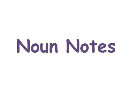 Noun Notes. Noun A noun is a word that names a person, place, thing, or idea. Person nouns: Bob, mom, sister, teacher, student Place nouns: Paris, school,