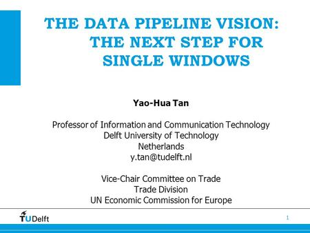 THE DATA PIPELINE VISION: THE NEXT STEP FOR SINGLE WINDOWS 1 Yao-Hua Tan Professor of Information and Communication Technology Delft University of Technology.
