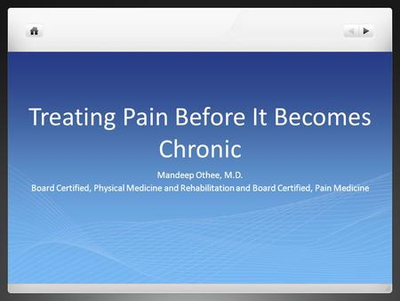 Treating Pain Before It Becomes Chronic Mandeep Othee, M.D. Board Certified, Physical Medicine and Rehabilitation and Board Certified, Pain Medicine.