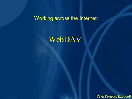 WebDAV Working across the Internet: Peter Pierrou, Excosoft.