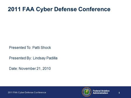 1 2011 FAA Cyber Defense Conference Federal Aviation Administration 2011 FAA Cyber Defense Conference Presented To: Patti Shock Presented By: Lindsay Padilla.