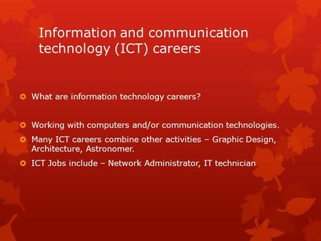 Information and communication technology (ICT) careers  What are information technology careers?  Working with computers and/or communication technologies.