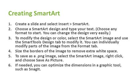 Creating SmartArt 1.Create a slide and select Insert > SmartArt. 2.Choose a SmartArt design and type your text. (Choose any format to start. You can change.