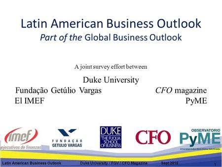 Latin American Business Outlook Part of the Global Business Outlook A joint survey effort between Duke University Fundação Getúlio Vargas CFO magazine.