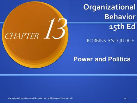 Organizational Behavior 15th Ed Power and Politics Copyright © 2013 Pearson Education, Inc. publishing as Prentice Hall13-1 Robbins and Judge Chapter 13.
