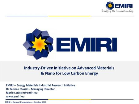 E NERGY M ATERIALS I NDUSTRIAL R ESEARCH I NITIATIVE Bridging the Innovation Gap EMIRI – General Presentation – October 2015 Industry-Driven Initiative.