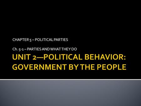 CHAPTER 5 – POLITICAL PARTIES Ch. 5-1 – PARTIES AND WHAT THEY DO.