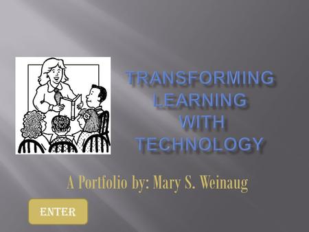 A Portfolio by: Mary S. Weinaug Enter.  As a teacher it is critical for me to demonstrate mastery of teacher standards  ISTE-NETS Teacher Standards.