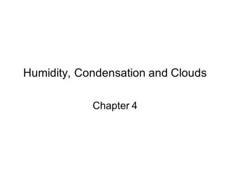 Humidity, Condensation and Clouds Chapter 4. Humidity The term humidity is used to describe the amount of water vapor in the air. Water vapor in the atmosphere.