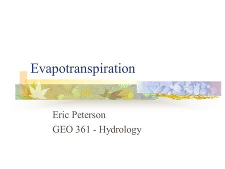 Evapotranspiration Eric Peterson GEO 361 - Hydrology.