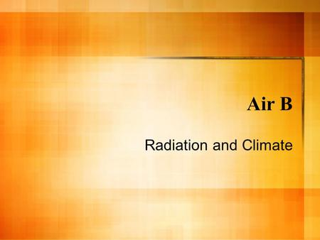 Air B Radiation and Climate. Solar Radiation The sun (Sol) is a huge fusion reactor - combines two nuclei of H to a He atom. – The produces a tremendous.