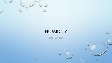 HUMIDITY BAD HAIR DAY. WHAT IS HUMIDITY? THE WATER VAPOR IN THE AIR (INVISIBLE)