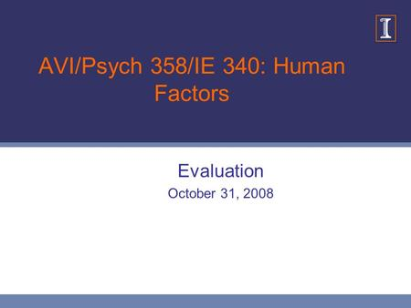 AVI/Psych 358/IE 340: Human Factors Evaluation October 31, 2008.