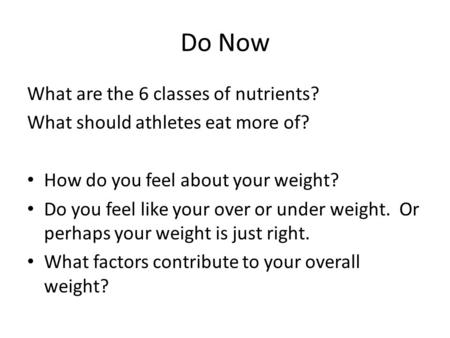 Do Now What are the 6 classes of nutrients? What should athletes eat more of? How do you feel about your weight? Do you feel like your over or under weight.