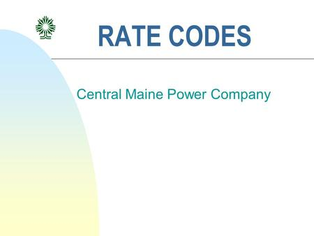 RATE CODES Central Maine Power Company. Introduction This is to provide Suppliers training on: n Establishing a new rate code prior to enrollment n Establishing.