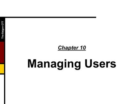 The Saigon CTT Chapter 10 Managing Users. The Saigon CTT  Objectives  Define the requirements for user accounts  Explain group and group accounts 