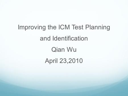Improving the ICM Test Planning and Identification Qian Wu April 23,2010.