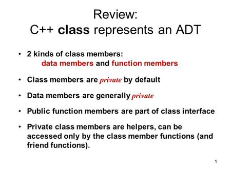 1 Review: C++ class represents an ADT 2 kinds of class members: data members and function members Class members are private by default Data members are.