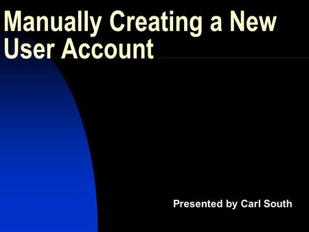 Manually Creating a New User Account Presented by Carl South.