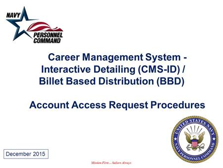 Mission First… Sailors Always Career Management System - Interactive Detailing (CMS-ID) / Billet Based Distribution (BBD) Account Access Request Procedures.