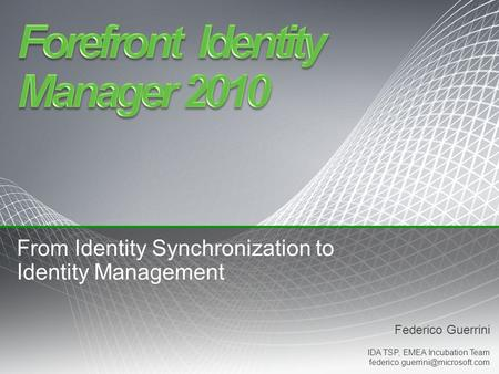Federico Guerrini IDA TSP, EMEA Incubation Team From Identity Synchronization to Identity Management.