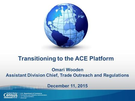 Transitioning to the ACE Platform Omari Wooden Assistant Division Chief, Trade Outreach and Regulations December 11, 2015.