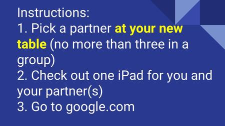 Instructions: 1. Pick a partner at your new table (no more than three in a group) 2. Check out one iPad for you and your partner(s) 3. Go to google.com.
