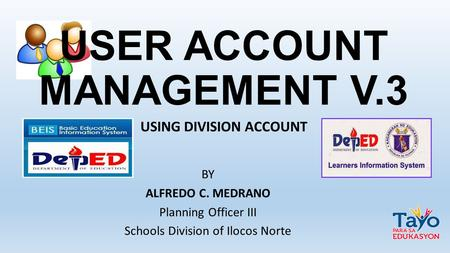 USER ACCOUNT MANAGEMENT V.3 BY ALFREDO C. MEDRANO Planning Officer III Schools Division of Ilocos Norte USING DIVISION ACCOUNT.