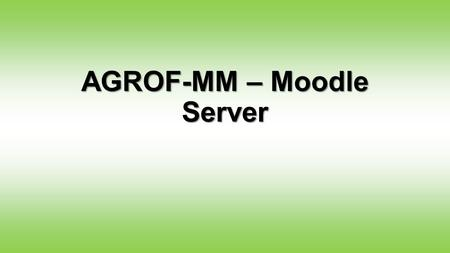 AGROF-MM – Moodle Server. The new AGROF-MM Moodle Server We installed the AgrofMM Moodle system which can serve as project management tool, working document.