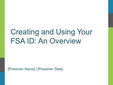 Creating and Using Your FSA ID: An Overview [Presenter Name] | [Presenter Date]