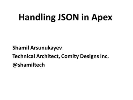 Handling JSON in Apex Shamil Arsunukayev Technical Architect, Comity Designs