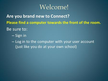 Welcome! Are you brand new to Connect? Please find a computer towards the front of the room. Be sure to: – Sign in – Log in to the computer with your user.