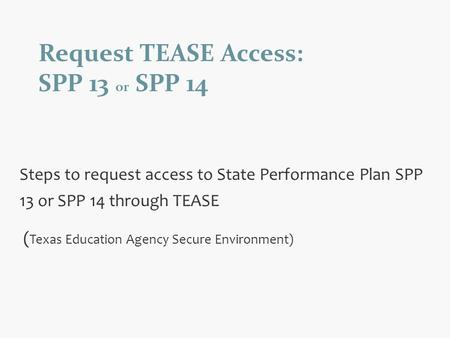 Request TEASE Access: SPP 13 or SPP 14 Steps to request access to State Performance Plan SPP 13 or SPP 14 through TEASE ( Texas Education Agency Secure.