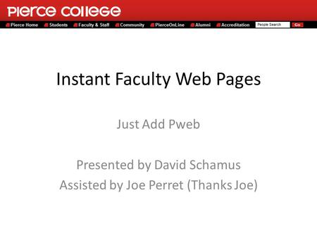 Instant Faculty Web Pages Just Add Pweb Presented by David Schamus Assisted by Joe Perret (Thanks Joe)