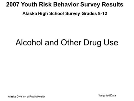 2007 Youth Risk Behavior Survey Results Alaska High School Survey Grades 9-12 Alaska Division of Public Health Weighted Data Alcohol and Other Drug Use.