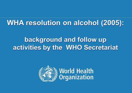 WHO activities related to WHA58.26 | 11. August 2006 1 |1 | WHA resolution on alcohol (2005): background and follow up activities by the WHO Secretariat.