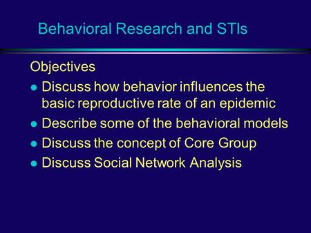 Behavioral Research and STIs Objectives l Discuss how behavior influences the basic reproductive rate of an epidemic l Describe some of the behavioral.