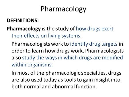 Pharmacology DEFINITIONS: Pharmacology is the study of how drugs exert their effects on living systems. Pharmacologists work to identify drug targets in.