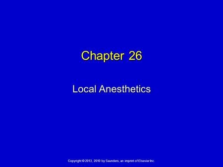 Copyright © 2013, 2010 by Saunders, an imprint of Elsevier Inc. Chapter 26 Local Anesthetics.