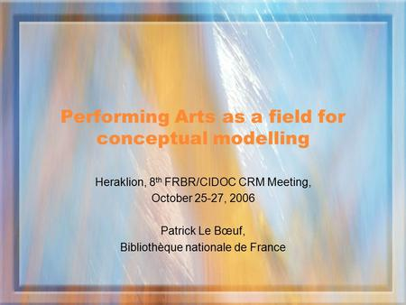 Performing Arts as a field for conceptual modelling Heraklion, 8 th FRBR/CIDOC CRM Meeting, October 25-27, 2006 Patrick Le Bœuf, Bibliothèque nationale.