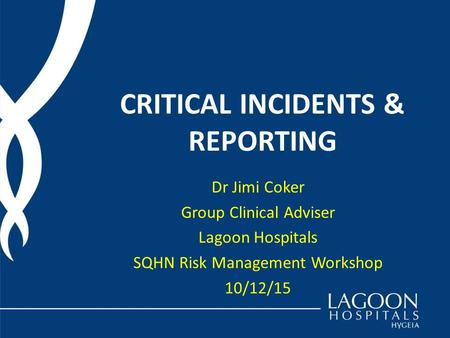 CRITICAL INCIDENTS & REPORTING Dr Jimi Coker Group Clinical Adviser Lagoon Hospitals SQHN Risk Management Workshop 10/12/15.