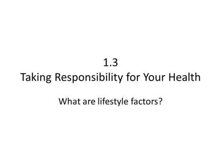 1.3 Taking Responsibility for Your Health What are lifestyle factors?