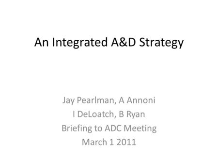 An Integrated A&D Strategy Jay Pearlman, A Annoni I DeLoatch, B Ryan Briefing to ADC Meeting March 1 2011.