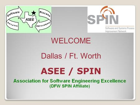 WELCOME Dallas / Ft. Worth ASEE / SPIN. Meeting Agenda 6:15-6:45Sign-in / Networking 6:45-7:00Business Meeting 7:00-8:30Presentation and Q&A 8:30-8:40Drawings.