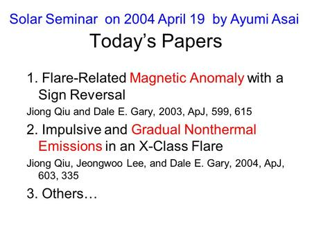 Today's Papers 1. Flare-Related Magnetic Anomaly with a Sign Reversal Jiong Qiu and Dale E. Gary, 2003, ApJ, 599, 615 2. Impulsive and Gradual Nonthermal.