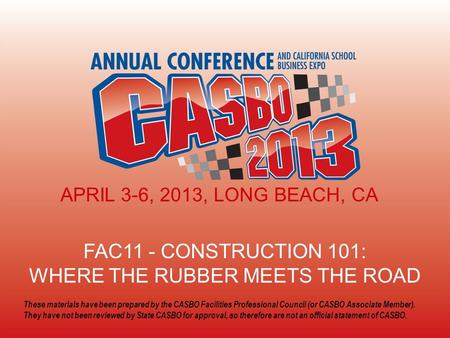 FAC11 - CONSTRUCTION 101: WHERE THE RUBBER MEETS THE ROAD APRIL 3-6, 2013, LONG BEACH, CA These materials have been prepared by the CASBO Facilities Professional.