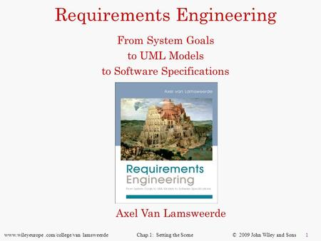 Requirements Engineering From System Goals to UML Models to Software Specifications Axel Van Lamsweerde.