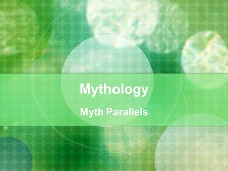 Mythology Myth Parallels. Global Myth Parallels Flood Stories Creation stories Miraculous births First Man/Woman stories underworld Stories Hero/quest.